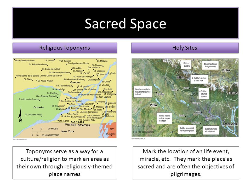 Sacred Space Religious Toponyms Holy Sites Toponyms serve as a way for a culture/religion to mark an area as their own through religiously-themed place names Mark the location of an life event, miracle, etc.