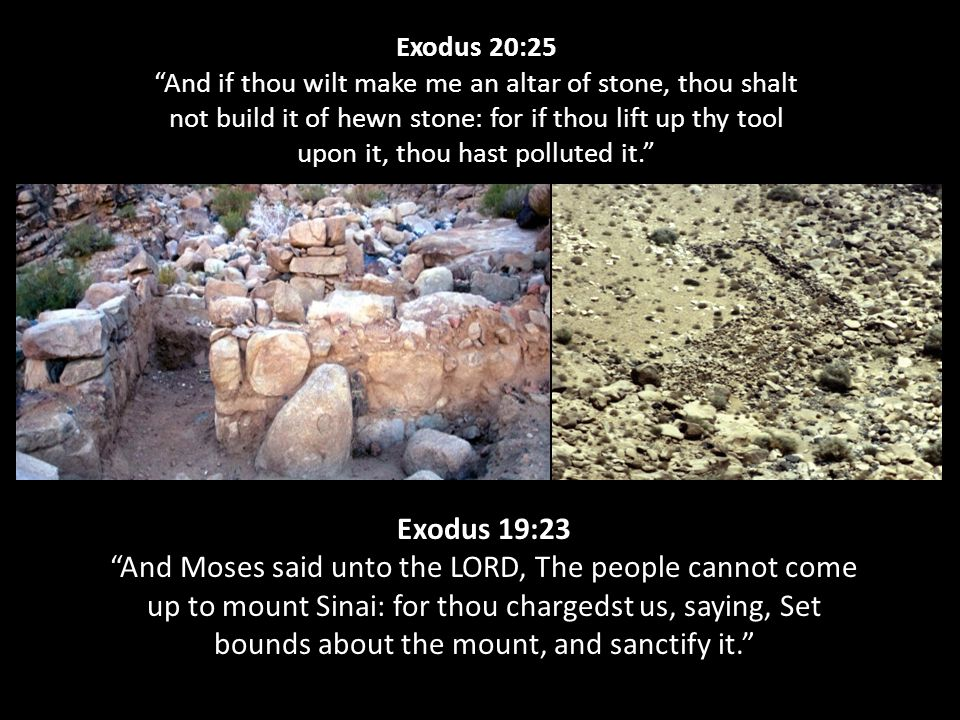 Exodus 20:25 And if thou wilt make me an altar of stone, thou shalt not build it of hewn stone: for if thou lift up thy tool upon it, thou hast polluted it. Exodus 19:23 And Moses said unto the LORD, The people cannot come up to mount Sinai: for thou chargedst us, saying, Set bounds about the mount, and sanctify it.