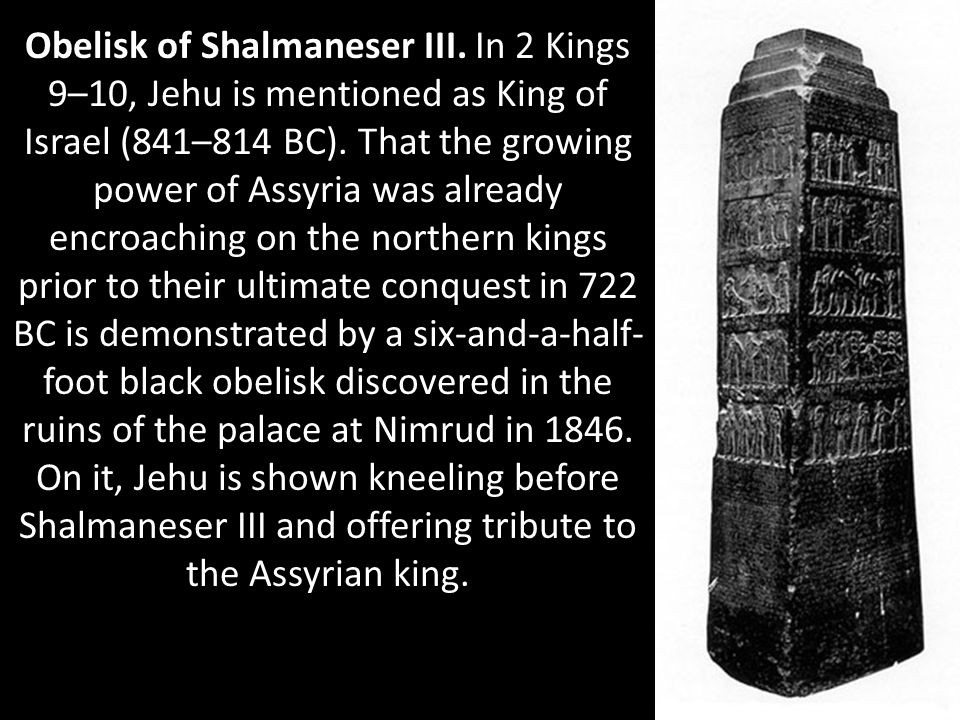 Obelisk of Shalmaneser III. In 2 Kings 9–10, Jehu is mentioned as King of Israel (841–814 BC).