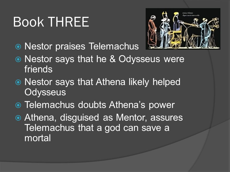 Book THREE  Nestor praises Telemachus  Nestor says that he & Odysseus were friends  Nestor says that Athena likely helped Odysseus  Telemachus doubts Athena's power  Athena, disguised as Mentor, assures Telemachus that a god can save a mortal