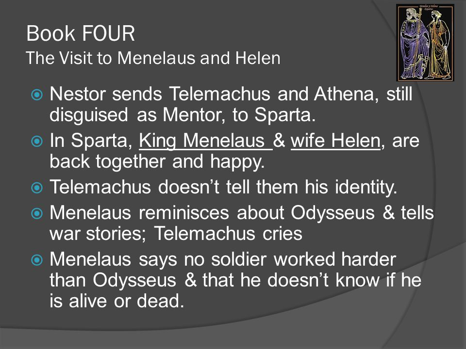Book FOUR The Visit to Menelaus and Helen  Nestor sends Telemachus and Athena, still disguised as Mentor, to Sparta.
