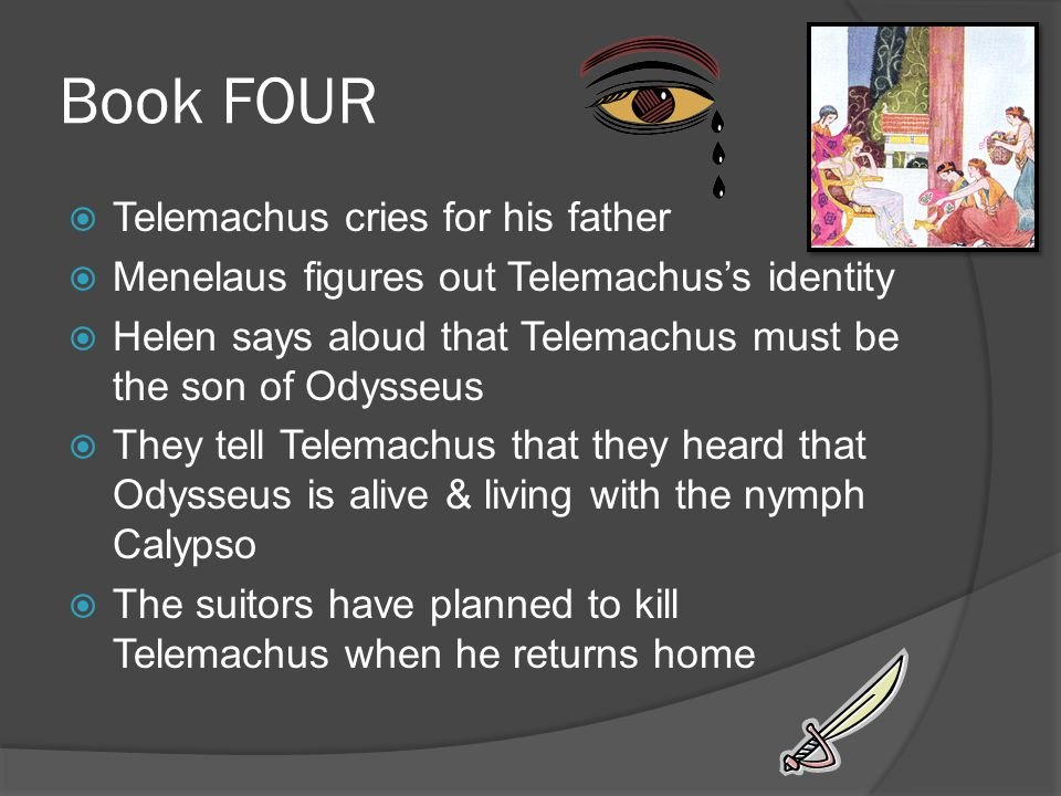 Book FOUR  Telemachus cries for his father  Menelaus figures out Telemachus's identity  Helen says aloud that Telemachus must be the son of Odysseus  They tell Telemachus that they heard that Odysseus is alive & living with the nymph Calypso  The suitors have planned to kill Telemachus when he returns home