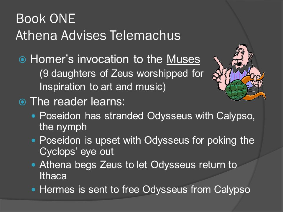 Book ONE Athena Advises Telemachus  Homer's invocation to the Muses (9 daughters of Zeus worshipped for Inspiration to art and music)  The reader learns: Poseidon has stranded Odysseus with Calypso, the nymph Poseidon is upset with Odysseus for poking the Cyclops' eye out Athena begs Zeus to let Odysseus return to Ithaca Hermes is sent to free Odysseus from Calypso