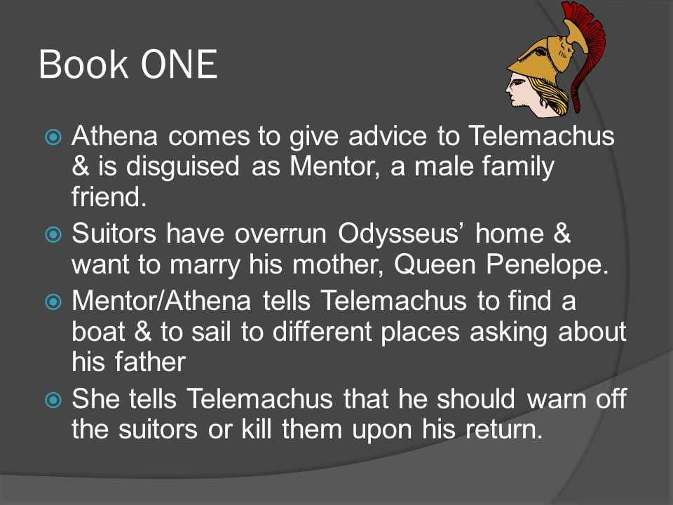Book ONE  Athena comes to give advice to Telemachus & is disguised as Mentor, a male family friend.  Suitors have overrun Odysseus' home & want to m