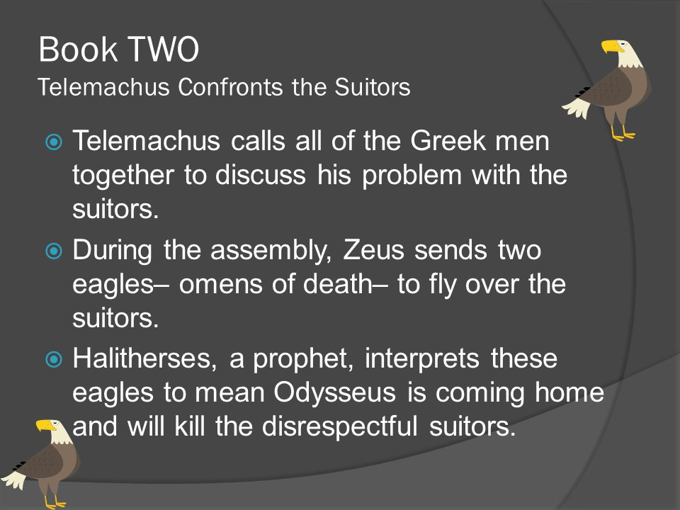 Book TWO Telemachus Confronts the Suitors  Telemachus calls all of the Greek men together to discuss his problem with the suitors.