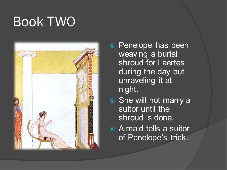 Book TWO  Penelope has been weaving a burial shroud for Laertes during the day but unraveling it at night.  She will not marry a suitor until the sh