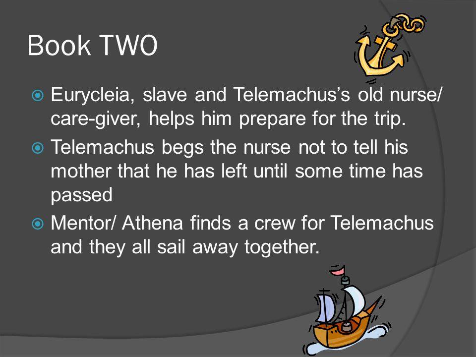 Book TWO  Eurycleia, slave and Telemachus's old nurse/ care-giver, helps him prepare for the trip.