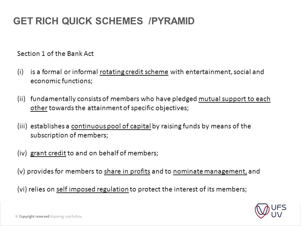 GET RICH QUICK SCHEMES /PYRAMID Section 1 of the Bank Act (i)is a formal or informal rotating credit scheme with entertainment, social and economic functions; (ii)fundamentally consists of members who have pledged mutual support to each other towards the attainment of specific objectives; (iii)establishes a continuous pool of capital by raising funds by means of the subscription of members; (iv)grant credit to and on behalf of members; (v) provides for members to share in profits and to nominate management, and (vi) relies on self imposed regulation to protect the interest of its members;