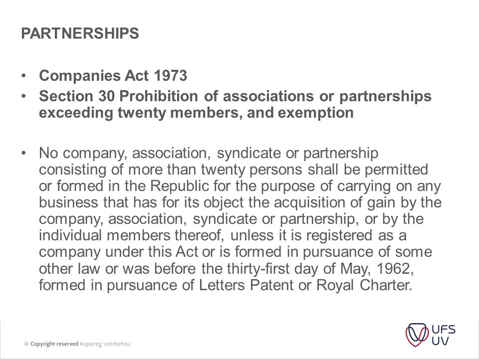 PARTNERSHIPS Companies Act 1973 Section 30 Prohibition of associations or partnerships exceeding twenty members, and exemption No company, association, syndicate or partnership consisting of more than twenty persons shall be permitted or formed in the Republic for the purpose of carrying on any business that has for its object the acquisition of gain by the company, association, syndicate or partnership, or by the individual members thereof, unless it is registered as a company under this Act or is formed in pursuance of some other law or was before the thirty-first day of May, 1962, formed in pursuance of Letters Patent or Royal Charter.