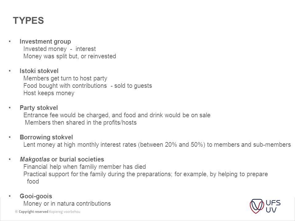 TYPES Investment group Invested money - interest Money was split but, or reinvested Istoki stokvel Members get turn to host party Food bought with contributions - sold to guests Host keeps money Party stokvel Entrance fee would be charged, and food and drink would be on sale Members then shared in the profits/hosts Borrowing stokvel Lent money at high monthly interest rates (between 20% and 50%) to members and sub-members Makgotlas or burial societies Financial help when familiy member has died Practical support for the family during the preparations; for example, by helping to prepare food Gooi-goois Money or in natura contributions
