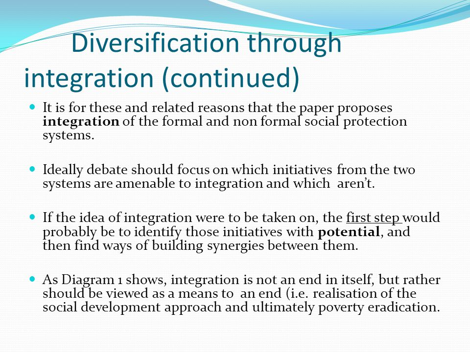 Diversification through integration (continued) It is for these and related reasons that the paper proposes integration of the formal and non formal social protection systems.