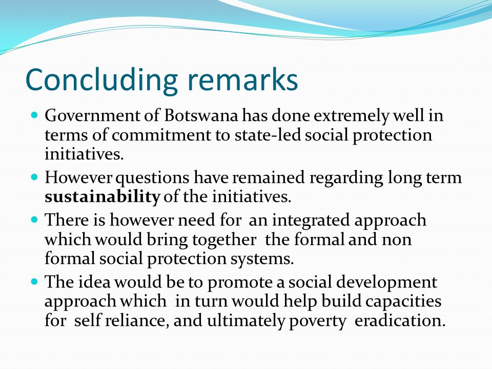Concluding remarks Government of Botswana has done extremely well in terms of commitment to state-led social protection initiatives.