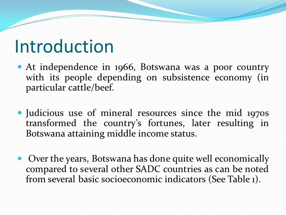 Introduction At independence in 1966, Botswana was a poor country with its people depending on subsistence economy (in particular cattle/beef. Judicio