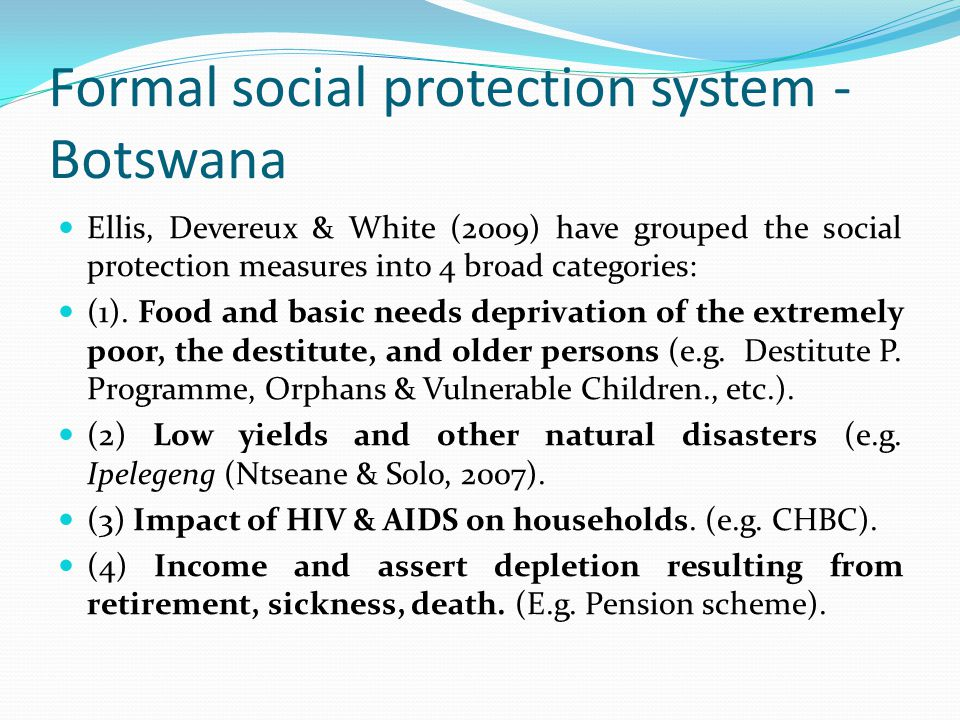 Formal social protection system - Botswana Ellis, Devereux & White (2009) have grouped the social protection measures into 4 broad categories: (1).