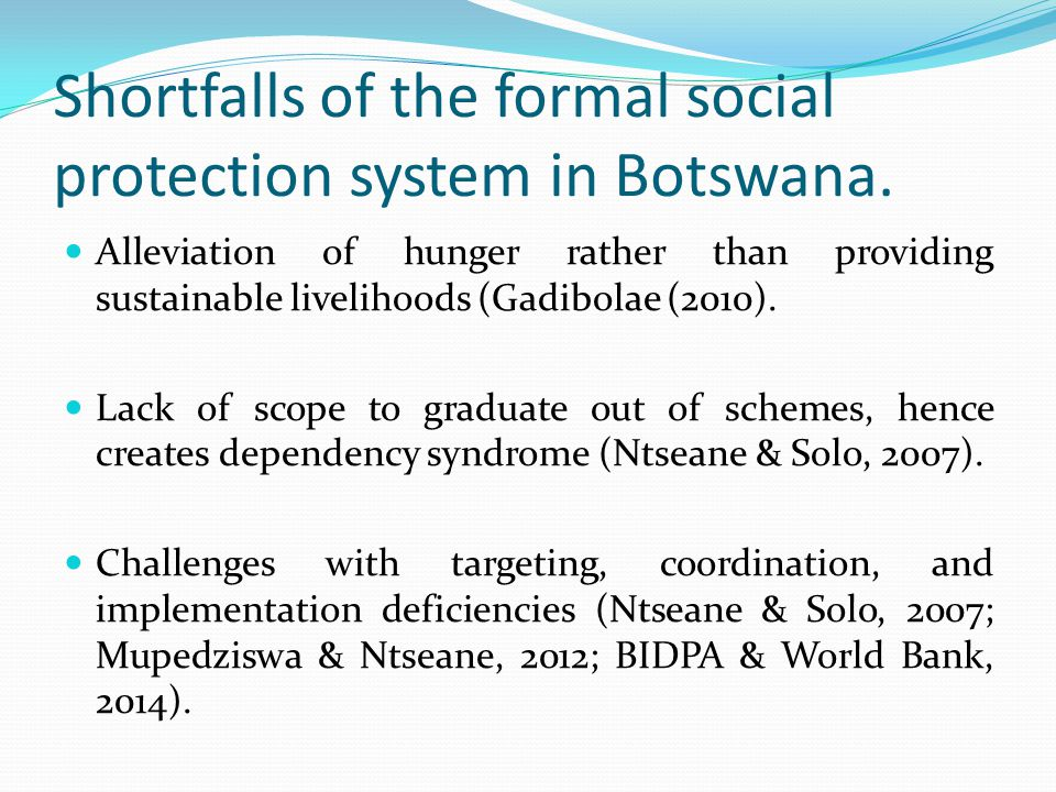 Shortfalls of the formal social protection system in Botswana. Alleviation of hunger rather than providing sustainable livelihoods (Gadibolae (2010).
