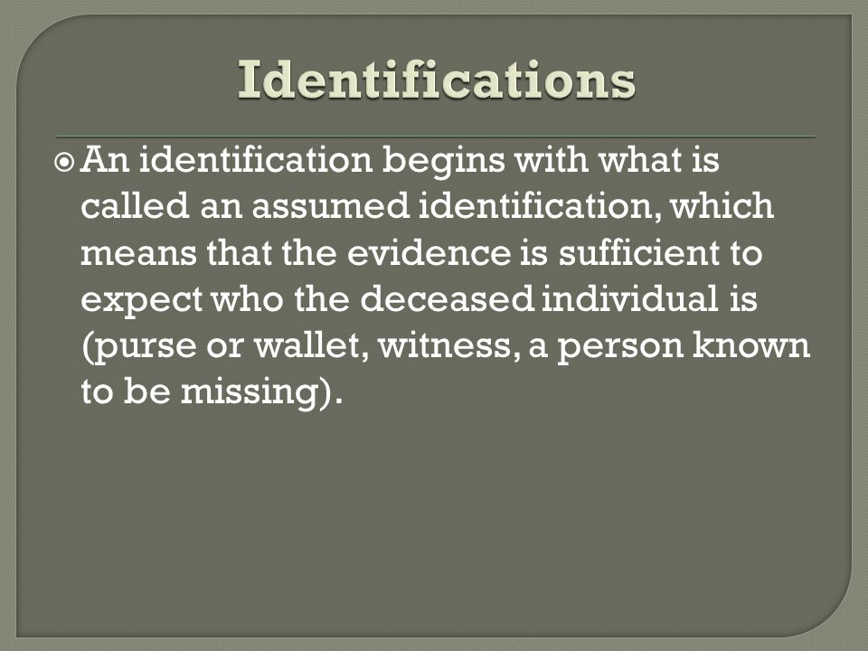  An identification begins with what is called an assumed identification, which means that the evidence is sufficient to expect who the deceased individual is (purse or wallet, witness, a person known to be missing).