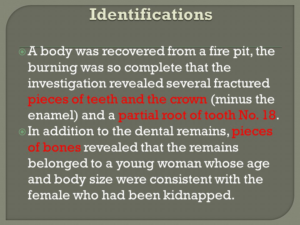 A body was recovered from a fire pit, the burning was so complete that the investigation revealed several fractured pieces of teeth and the crown (minus the enamel) and a partial root of tooth No.