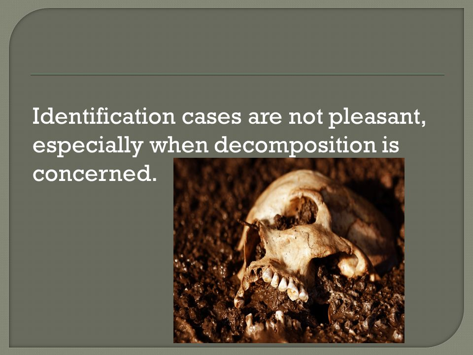 Identification cases are not pleasant, especially when decomposition is concerned.