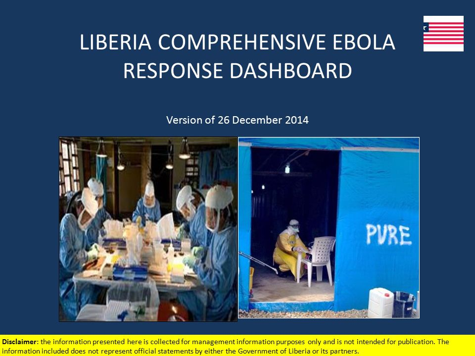 LIBERIA COMPREHENSIVE EBOLA RESPONSE DASHBOARD Version of 26 December 2014 Disclaimer: the information presented here is collected for management information purposes only and is not intended for publication.