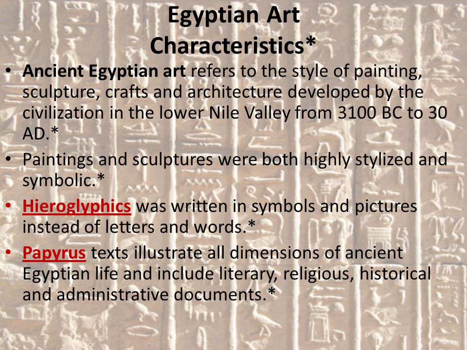 Egyptian Art Characteristics* Ancient Egyptian art refers to the style of painting, sculpture, crafts and architecture developed by the civilization in the lower Nile Valley from 3100 BC to 30 AD.* Paintings and sculptures were both highly stylized and symbolic.* Hieroglyphics was written in symbols and pictures instead of letters and words.* Papyrus texts illustrate all dimensions of ancient Egyptian life and include literary, religious, historical and administrative documents.*