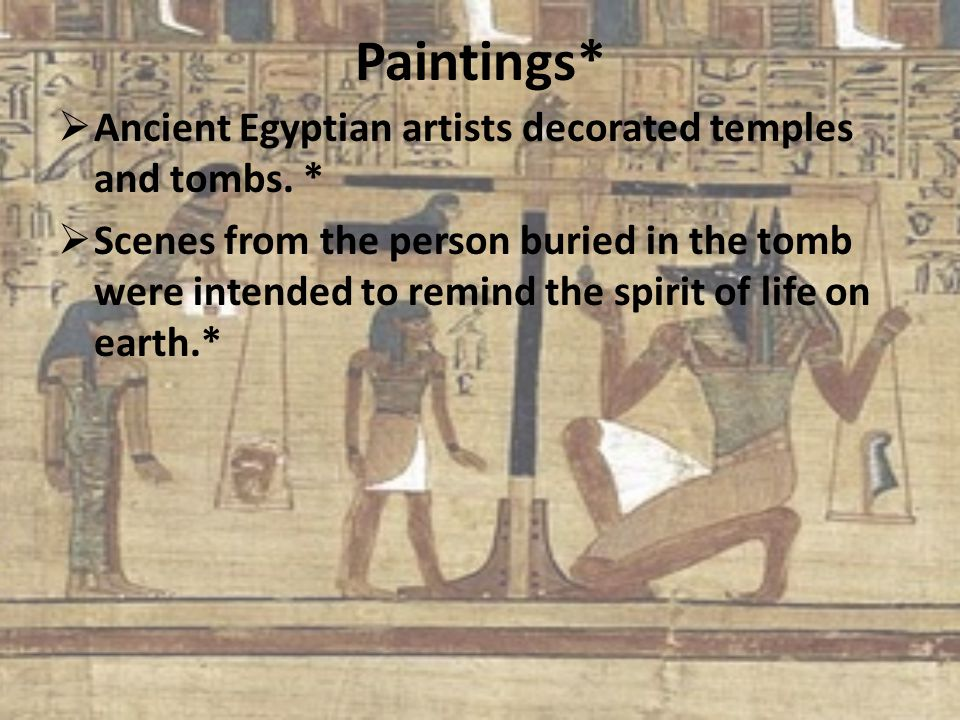 Paintings*  Ancient Egyptian artists decorated temples and tombs.