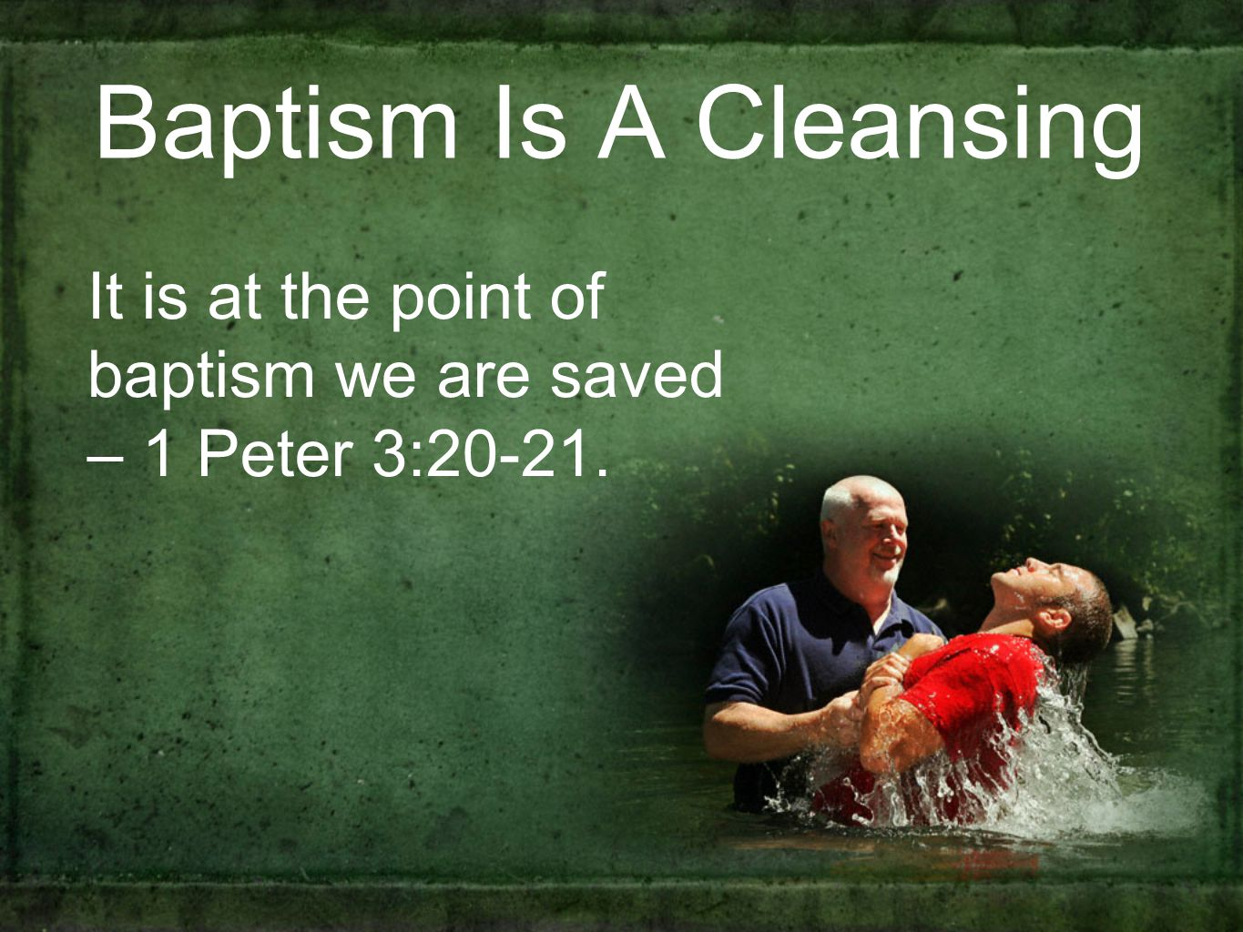 Baptism Is A Cleansing It is at the point of baptism we are saved – 1 Peter 3:20-21.