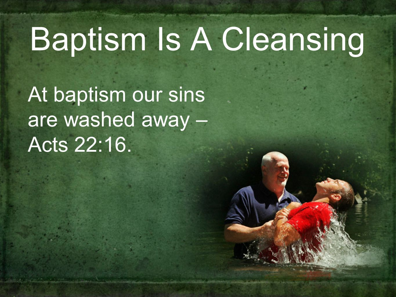 Baptism Is A Cleansing At baptism our sins are washed away – Acts 22:16.