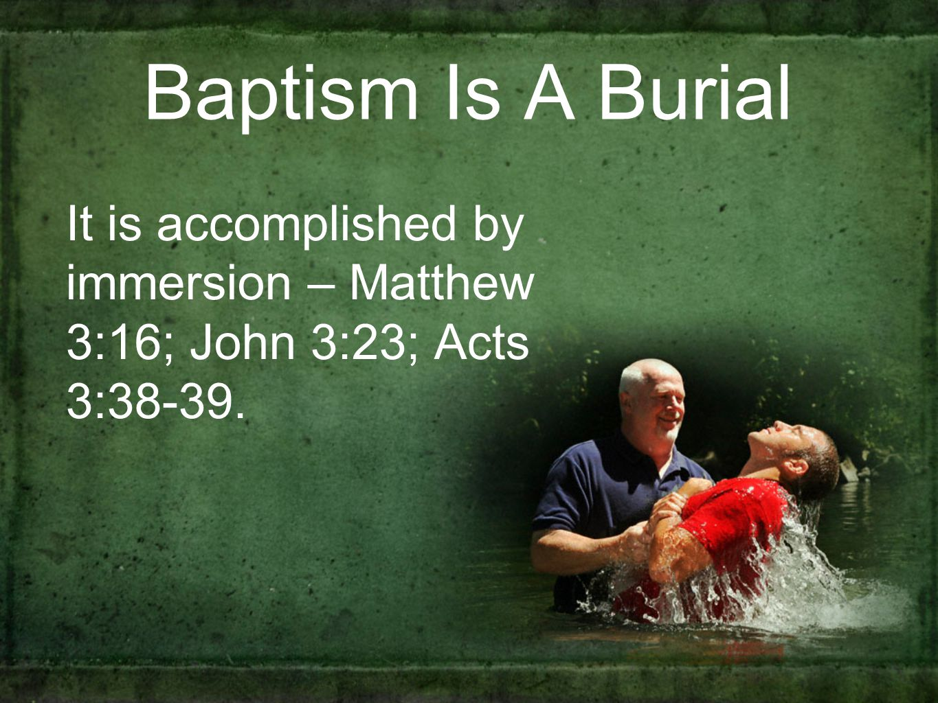 Baptism Is A Burial It is accomplished by immersion – Matthew 3:16; John 3:23; Acts 3:38-39.