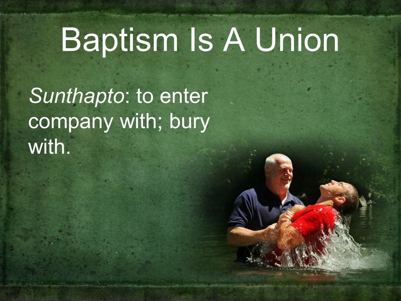 Baptism Is A Union Sunthapto: to enter company with; bury with.