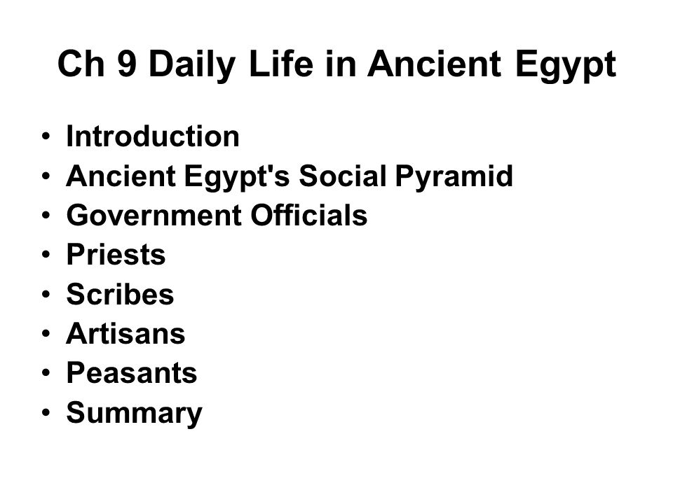 Ch 9 Daily Life in Ancient Egypt Introduction Ancient Egypt s Social Pyramid Government Officials Priests Scribes Artisans Peasants Summary