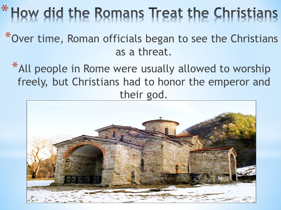 * Over time, Roman officials began to see the Christians as a threat. * All people in Rome were usually allowed to worship freely, but Christians had