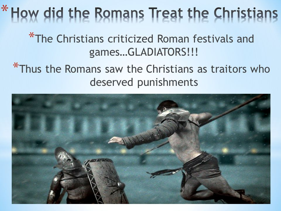 * The Christians criticized Roman festivals and games…GLADIATORS!!! * Thus the Romans saw the Christians as traitors who deserved punishments