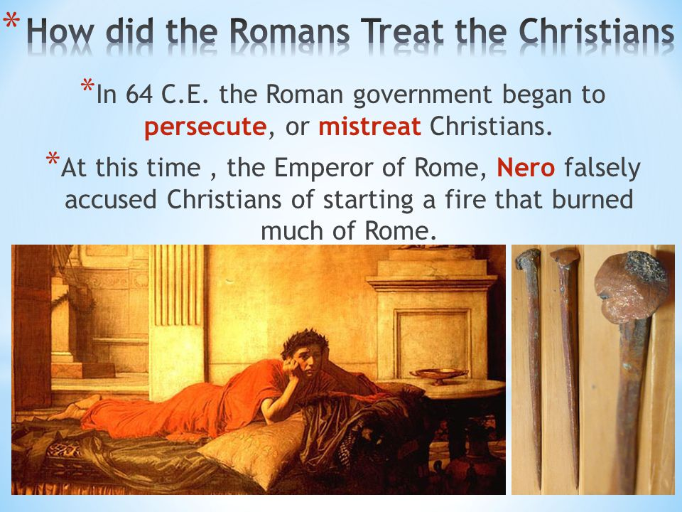 * In 64 C.E. the Roman government began to persecute, or mistreat Christians. * At this time, the Emperor of Rome, Nero falsely accused Christians of
