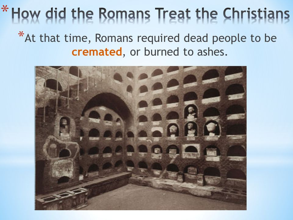 * At that time, Romans required dead people to be cremated, or burned to ashes.
