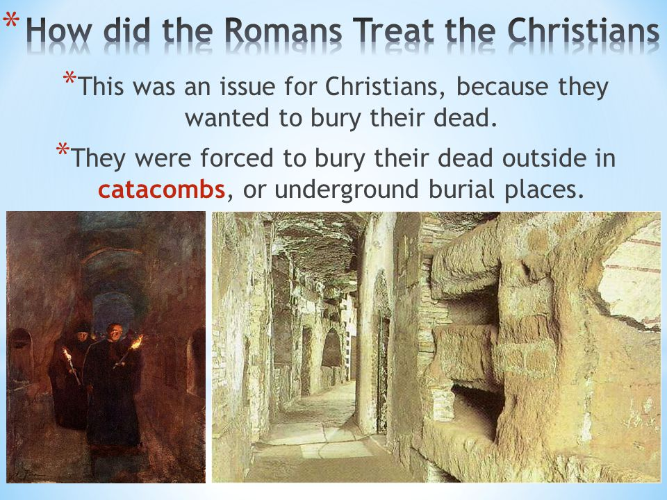 * This was an issue for Christians, because they wanted to bury their dead. * They were forced to bury their dead outside in catacombs, or underground