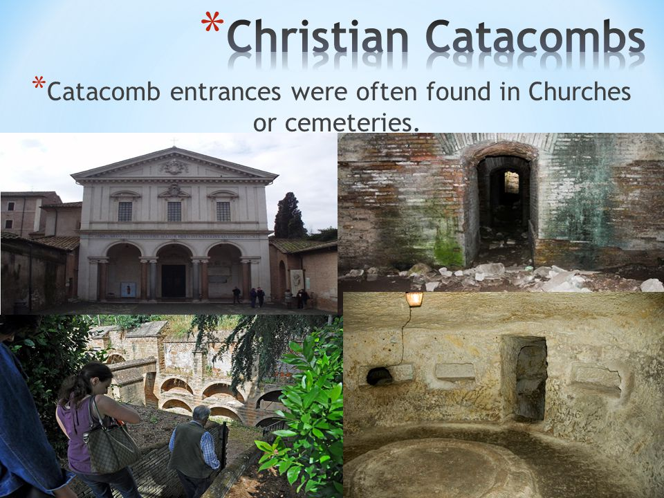 * Catacomb entrances were often found in Churches or cemeteries.