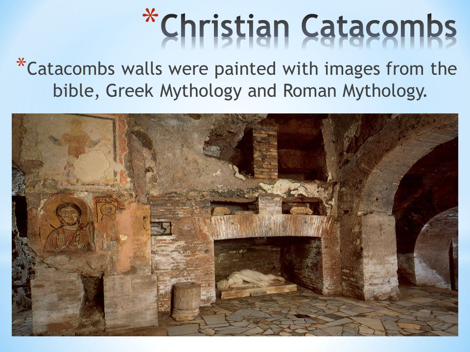 * Catacombs walls were painted with images from the bible, Greek Mythology and Roman Mythology.