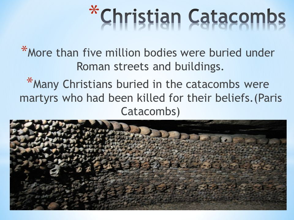 * More than five million bodies were buried under Roman streets and buildings. * Many Christians buried in the catacombs were martyrs who had been kil