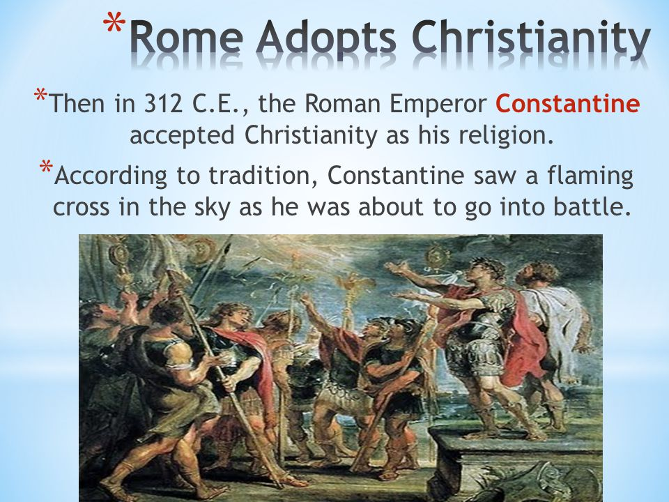 * Then in 312 C.E., the Roman Emperor Constantine accepted Christianity as his religion.