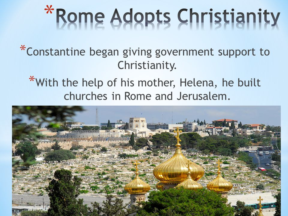 * Constantine began giving government support to Christianity. * With the help of his mother, Helena, he built churches in Rome and Jerusalem.