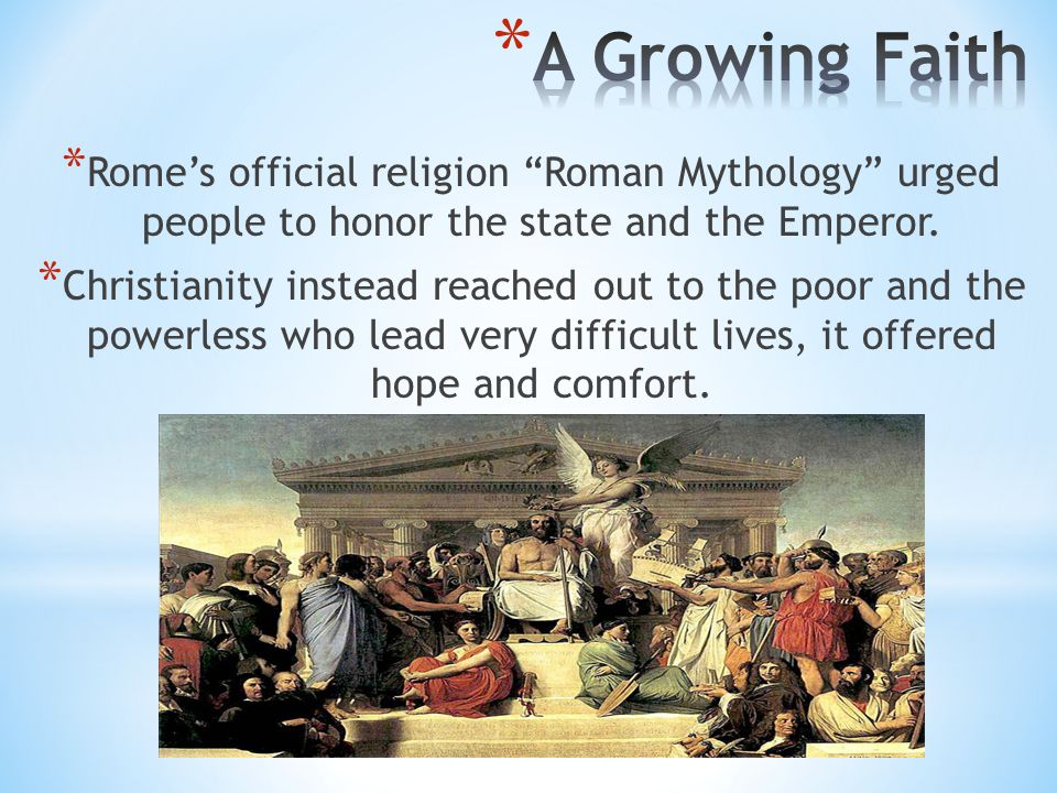 * Rome's official religion Roman Mythology urged people to honor the state and the Emperor.