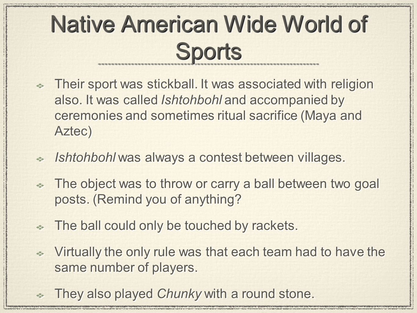 Native American Wide World of Sports Their sport was stickball. It was associated with religion also. It was called Ishtohbohl and accompanied by cere