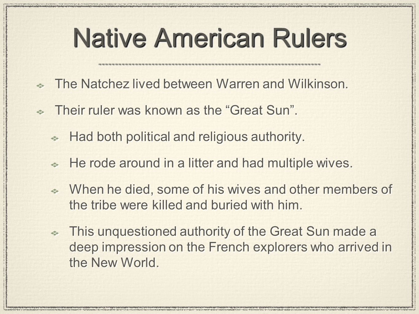 "Native American Rulers The Natchez lived between Warren and Wilkinson. Their ruler was known as the ""Great Sun"". Had both political and religious auth"