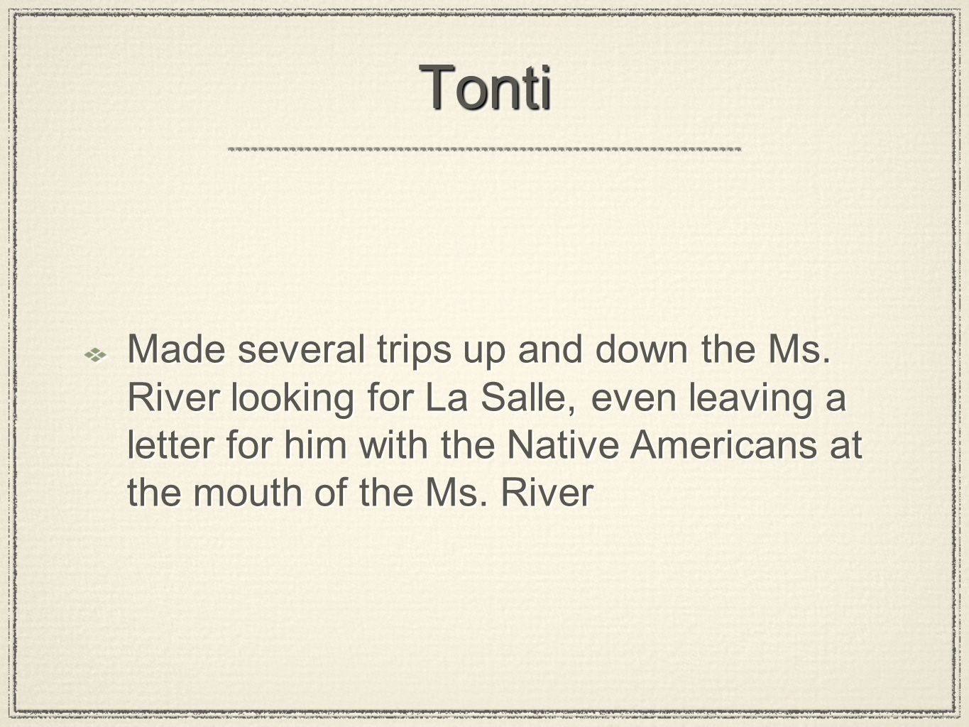 TontiTonti Made several trips up and down the Ms. River looking for La Salle, even leaving a letter for him with the Native Americans at the mouth of