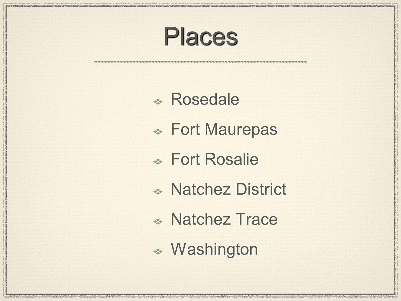 PlacesPlaces Rosedale Fort Maurepas Fort Rosalie Natchez District Natchez Trace Washington Rosedale Fort Maurepas Fort Rosalie Natchez District Natchez Trace Washington