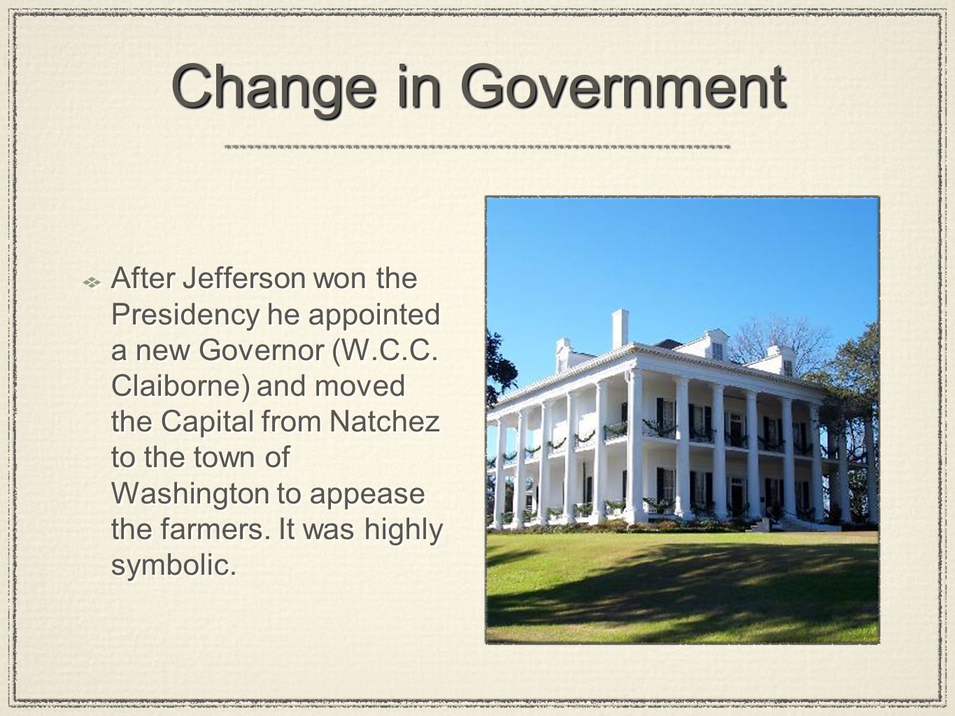 Change in Government After Jefferson won the Presidency he appointed a new Governor (W.C.C. Claiborne) and moved the Capital from Natchez to the town