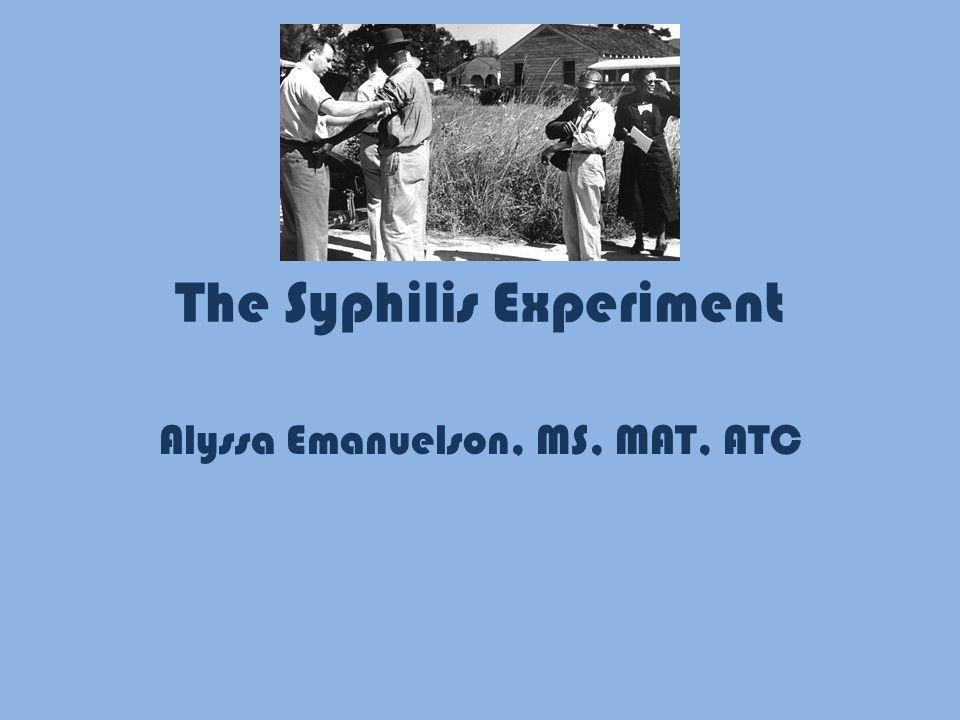 The Syphilis Experiment Alyssa Emanuelson, MS, MAT, ATC
