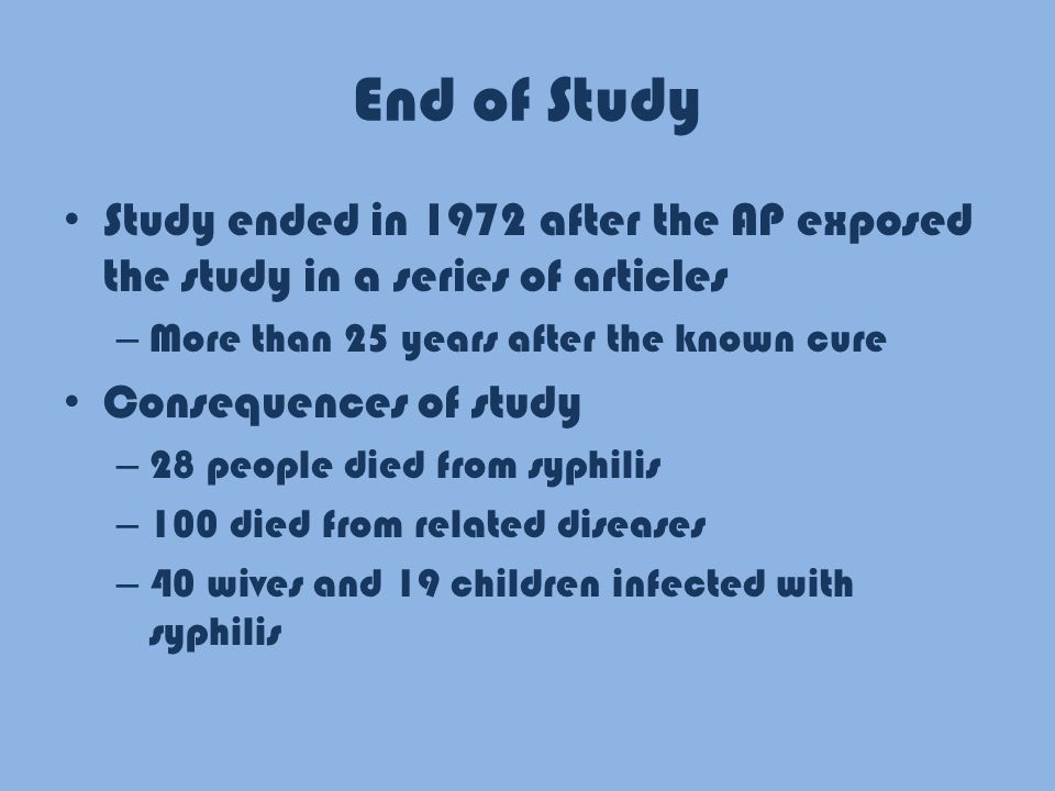 End of Study Study ended in 1972 after the AP exposed the study in a series of articles – More than 25 years after the known cure Consequences of study – 28 people died from syphilis – 100 died from related diseases – 40 wives and 19 children infected with syphilis