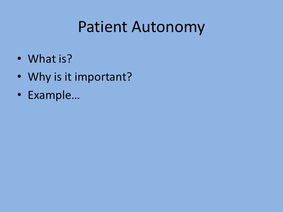 Patient Autonomy What is Why is it important Example…