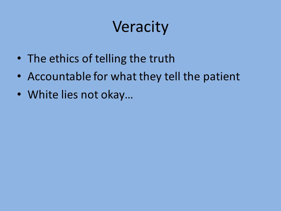 Veracity The ethics of telling the truth Accountable for what they tell the patient White lies not okay…